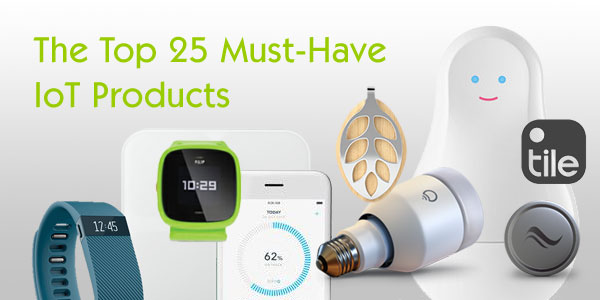 The Top 25 Must-Have  IoT Products